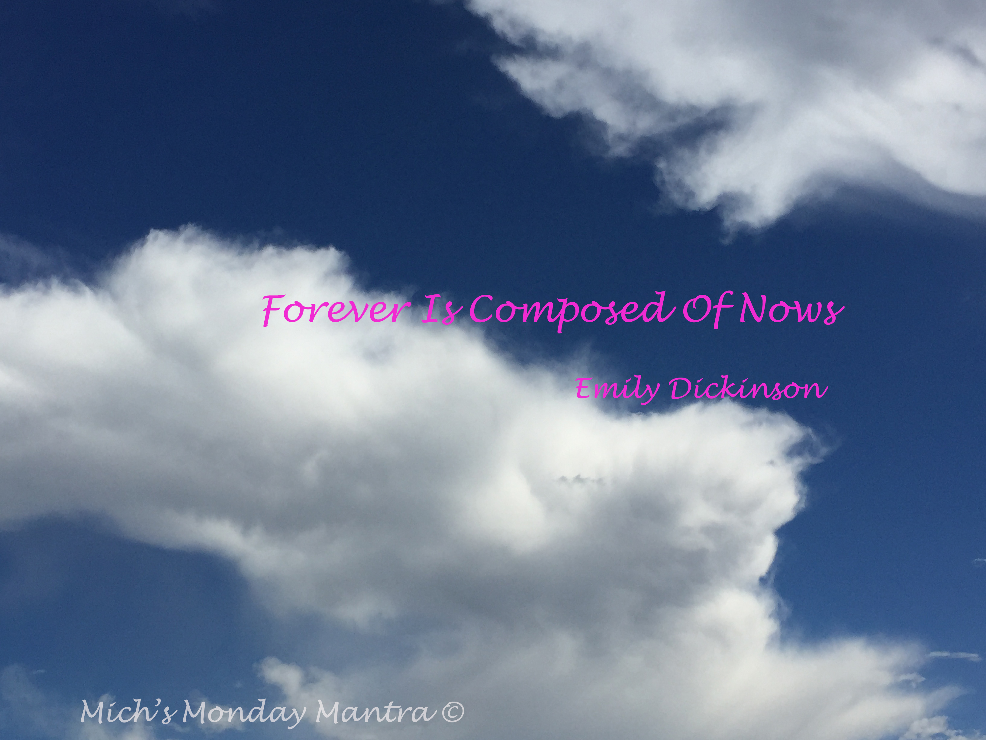 "Mich's Monday Mantra ""Forever is Composed of Nows"""